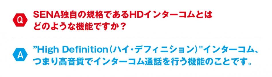 """Q:SENA独自の規格であるHDインターコムとは どのような機能ですか? A:""""High Definition(ハイ・デフィニション)""""インターコム、 つまり高音質でインターコム通話を行う機能のことです。"""
