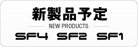 新製品予定:SF4/SF2/SF1