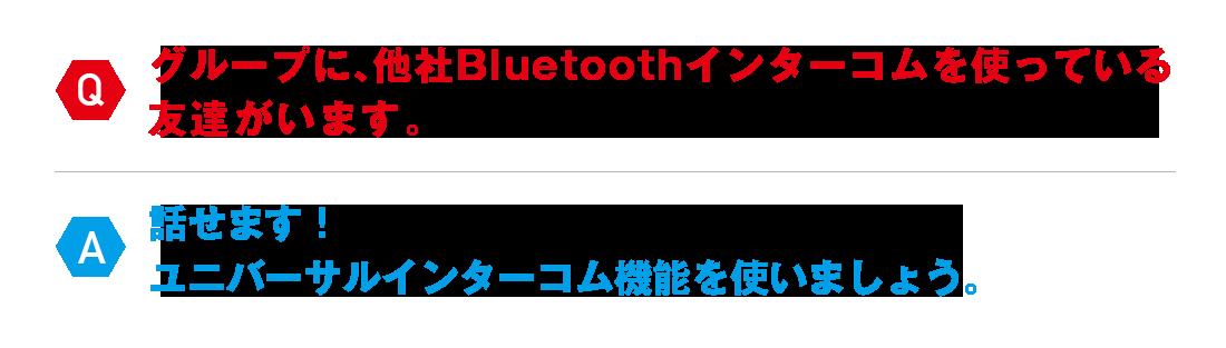 Q:グループに、他社Bluetoothインターコムを使っている 友達がいます。A:話せます! ユニバーサルインターコム機能を使いましょう。